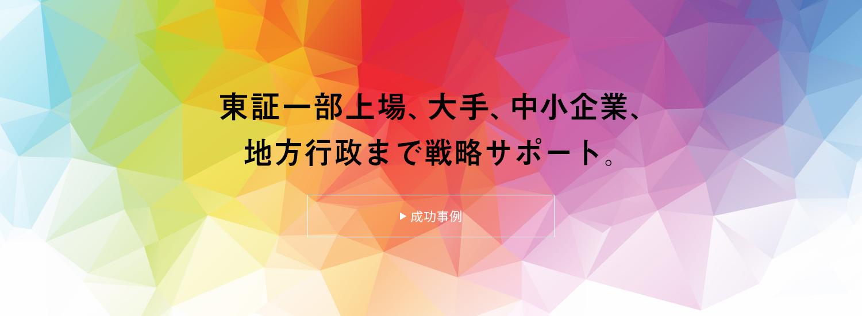 東証一部上場、大手、中小企業、地方行政まで戦略サポート。